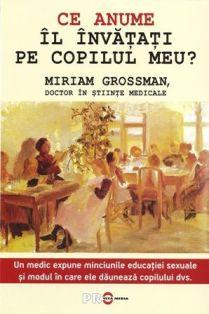 Ce anume il invatati pe copilul meu? Un medic expune minciunile educatiei sexuale si modul in care ele dauneaza copilului dvs. - Miriam Grossman (CARTE)