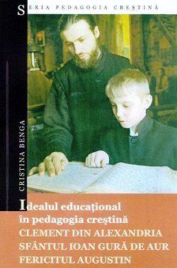Idealul educational in pedagogia crestina Clement din Alexandria, Sfantul Ioan Gura de Aur, Fericitul Augustin (CARTE)