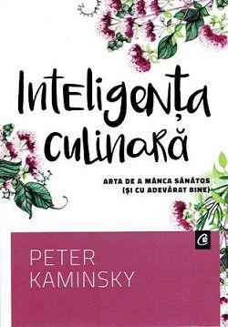Inteligenta culinara Arta de a manca sanatos (si cu adevarat bine) - Peter Kaminsky (CARTE)