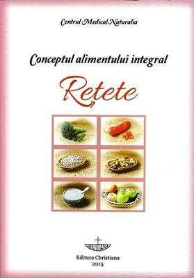 Conceptul alimentului integral. RETETE - Centrul Medical NATURALIA (CARTE)