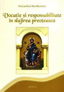 Vocatie si responsabilitate in slujirea preoteasca - Pr. prof. Ene Braniste (CARTE)