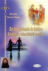 De la prietenie la iubire. Căsătoria, taina iubirii creştine - Pr. Nicolae Tănase (recenzie)