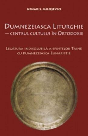 Dumnezeiasca Liturghie - centrul cultului in Ortodoxie - Nedad S. Milosevici (CARTE)