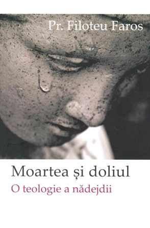 Moartea si doliul - o teologie a nadejdii - Filoteu Faros (CARTE)