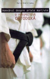 Adevărul despre artele marțiale - O perspectiva ortodoxa - Maria Dimitriadou (CARTE)
