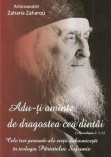 Adu-ti aminte de dragostea cea dintai (Apoc.2, 4-5). Cele trei perioade ale vietii duhovnicesti in teologia Parintelui Sofronie - Arhim. Zaharia Zaharou (CARTE)