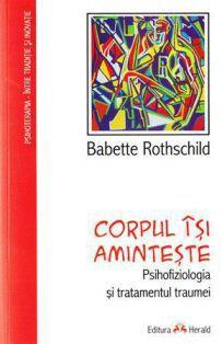 Corpul isi aminteste. Psihofiziologia si tratamentul traumei - Babette Rothschild (CARTE)