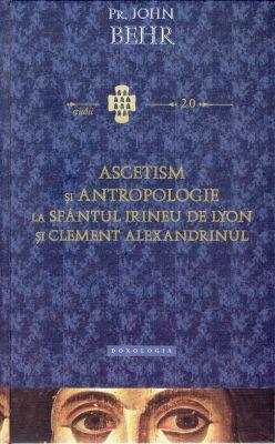Ascetism si antropologie la Sfantul Irineu de Lyon si Clement Alexandrinul - Pr. prof. John Behr (CARTE)