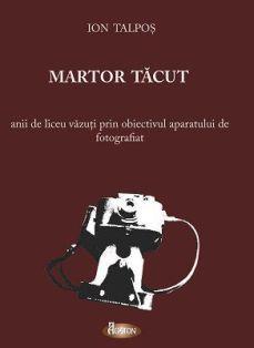Martor tăcut - Anii de liceu văzuţi prin obiectivul aparatului de fotografiat - Ion Talpoş (CARTE)