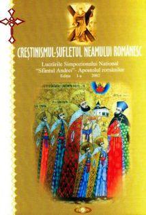 Crestinismul - sufletul neamului romanesc Lucrarile Simpozionului National Sfantul Andrei - Apostolul romanilor - ed. I, 2002 (CARTE)