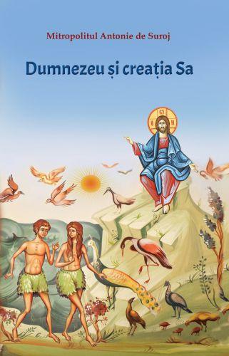 Dumnezeu si creatia Sa - Mitropolitul Antonie de Suroj (CARTE)