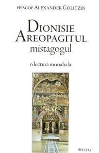 Dionisie Areopagitul mistagogul - o lectura monahala - Alexander Golitzin (CARTE)