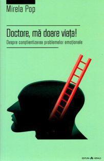 Doctore, ma doare viata! Despre constientizarea problemelor emotionale - Mirela Pop (CARTE)