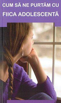 Cum sa ne purtam cu fiica adolescenta - Sfaturi pentru parinti (CARTE)