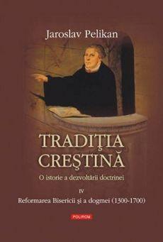 Traditia crestina. O istorie a dezvoltarii doctrinei (4) - Reformarea Bisericii si a dogmei (1300-1700)