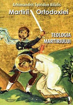 Martirii Ortodoxiei Teologia martiriului - Arhim. Spiridon Bilalis (CARTE)
