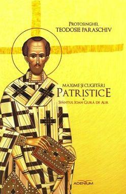 Maxime si cugetari patristice (vol. 1 - Sfantul Ioan Gura de Aur) - Protos. Teodosie Paraschiv (CARTE)