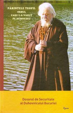Părintele Teofil - orbul care l-a văzut pe Dumnezeu - Dosarul de Securitate al Duhovnicului Bucuriei (CARTE)