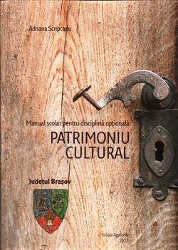 Patrimoniu cultural: județul Brasov. Manual scolar pentru disciplina optionala - Adriana Scripcariu (CARTE)