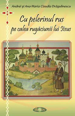 Cu pelerinul rus pe calea rugăciunii lui Iisus (CARTE) - Andrei si Ana-Maria Drăgulinescu
