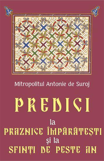 Predici la Praznice Împărăteşti şi la Sfinţi de peste an - Mitropolitul Antonie de Suroj (CARTE)