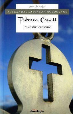 Puterea Crucii Povestiri crestine - Alexandru Lascarov-Moldovanu (CARTE)