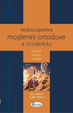 Redescoperirea moștenirii ortodoxe a Occidentului. Interviuri - Mărturii - Revelații, Tudor Petcu (CARTE)