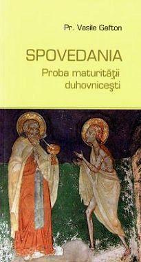Spovedania, proba maturității duhovnicești - Pr. Dr. Vasile Gafton (CARTE)