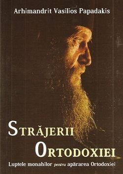 Strajerii Ortodoxiei Luptele monahilor pentru apararea Ortodoxiei - Arhim. Vasilios Papadakis (CARTE)