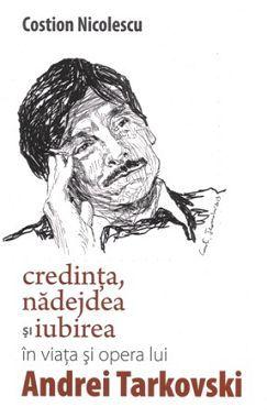 Credinta, nadejdea si iubirea in viata si opera lui Andrei Tarkovski - Costion Nicolescu (CARTE)