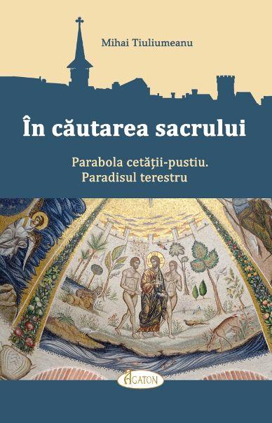 În căutarea sacrului. Parabola cetății-pustiu. Paradisul terestru - Mihai Tiuliumeanu (CARTE)