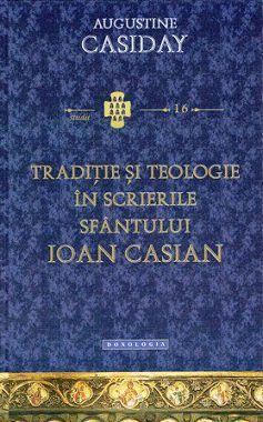 Traditie si teologie in scrierile Sfantului Ioan Casian - Augustine Casiday (CARTE)