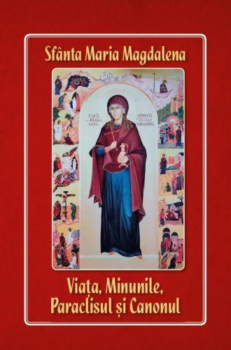 Sfânta Maria Magdalena: Viața, Minunile, Paraclisul și Canonul