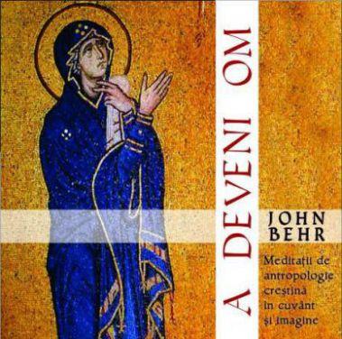A deveni om: meditații de antropologie creștină în cuvânt și imagine - Pr. prof. John Behr (CARTE)