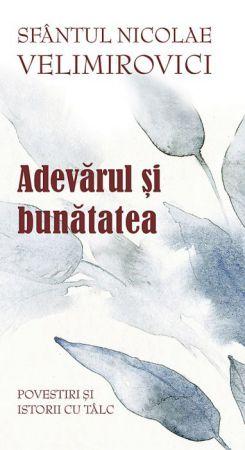 Adevărul și bunătatea - Sfantul Nicolae Velimirovici (CĂRȚI)