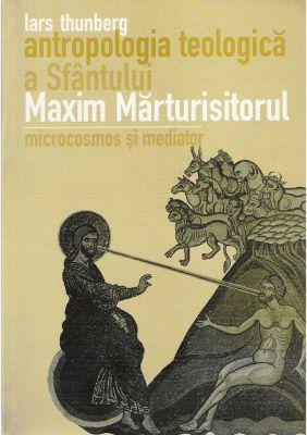 Antropologia teologică a Sfântului Maxim Mărturisitorul: Microcosmos și mediator - Lars Thunberg (CĂRTI)