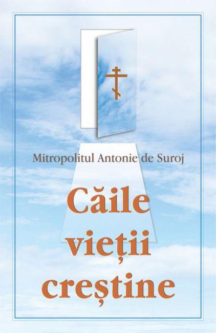 Căile vieții creștine - Mitropolitul Antonie de Suroj (CARTE)