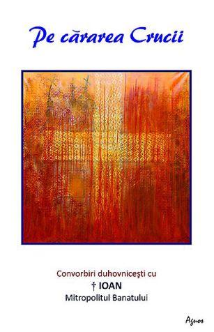 Pe cărarea Crucii. Convorbiri duhovnicești cu ÎPS Ioan, Mitropolitul Banatului - Luminita Cornea (CARTE)
