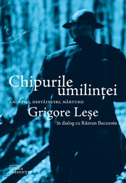 Chipurile umilinței. Amintiri, destăinuiri, mărturii: Grigore Leșe - Razvan Bucuroiu (CARTE)