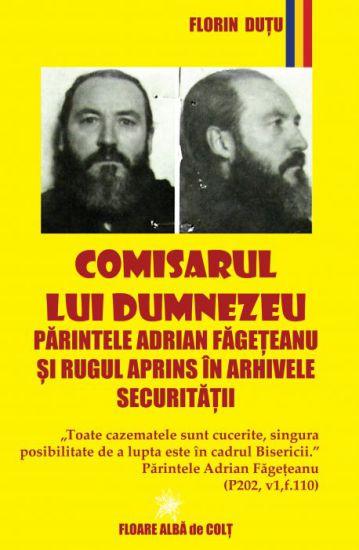 Comisarul lui Dumnezeu - Parintele Adrian Fageteanu si Rugul Aprins in arhivele Securitatii