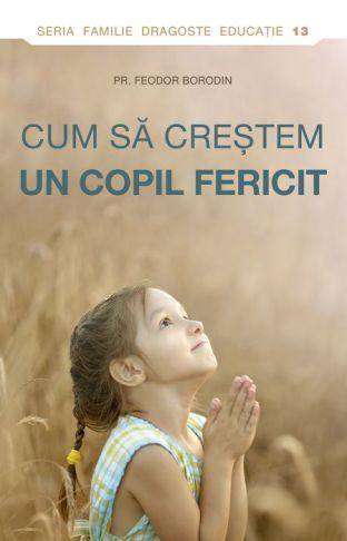 Cum sa crestem un copil fericit  - Pr. Feodor Borodin (CARTE)