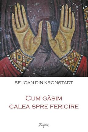 Cum găsim calea spre fericire - Sfantul Ioan de Kronstadt (CARTE)