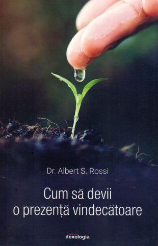 Cum să devii o prezență vindecătoare - Dr. Albert Rossi (CARTE)