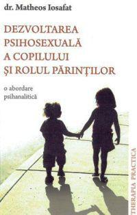 Dezvoltarea psihosexuala a copilului si rolul parintilor O abordare psihanalitica -  Dr. Matheos Iosafat (CARTE)