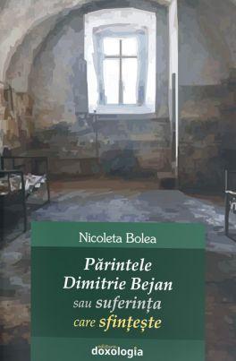 Părintele Dimitrie Bejan sau suferința care sfințește - Nicoleta Bolea (CARTE)