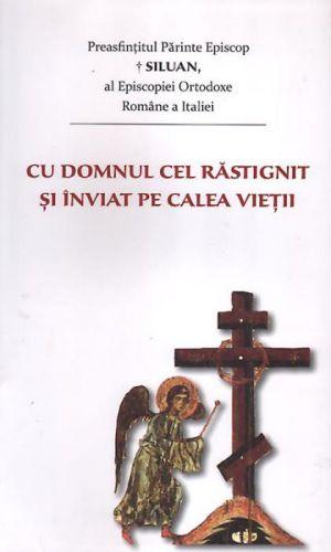 Cu Domnul cel răstignit şi înviat pe calea vieţii - al Episcopiei Ortoroxe Române a Italiei PS Siluan (CARTE)