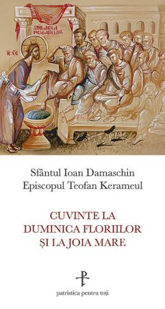 Cuvinte la Duminica Floriilor și la Joia Mare - Sfantul Ioan Damaschinul (CARTE)