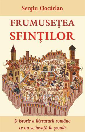 Frumusețea sfinților. O istorie a literaturii române ce nu se învață la școală - Sergiu Ciocarlan (CARTE)