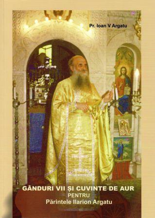 Gânduri vii și cuvinte de aur pentru Părintele Ilarion Argatu - Pr. Ioan Argatu (CARTE)