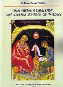 Iisus Hristos şi Duhul Sfânt, după scrierile Sfântului Ioan Teologul - Dr. Eduard Traian Popescu (CARTE)